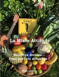 Miam Attitude - La Miam-Attitude - Recettes divines... Pour Parents débordés !.