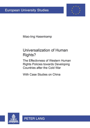 Miao-ling Hasenkamp - Universalization of Human Rights? - The Effectiveness of Western Human Rights Policies towards Developing Countries after the Cold War- With Case Studies on China.
