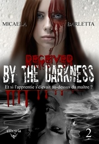 Micaela Barletta - By the darkness Tome 2 : Deceived by the darkness.
