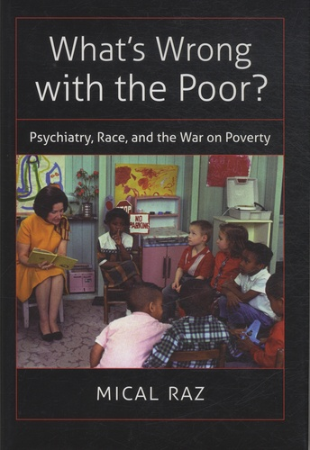 Mical Raz - What's Wrong with the Poor ? - Psychiatry, Race, and the War on Poverty.