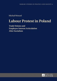 Micha? Wenzel - Labour Protest in Poland - Trade Unions and Employee Interest Articulation After Socialism.