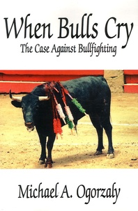 Michael A Ogorzaly - When Bulls Cry - The Case Against Bullfighting.