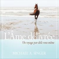 Michael A. Singer et René Gagnon - L'âme délivrée : Un voyage par au-delà de vous-même - L'âme délivrée.