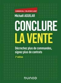 Michaël Aguilar - Conclure la vente - 2e éd. - Décrochez plus de commandes, signez plus de contrats.