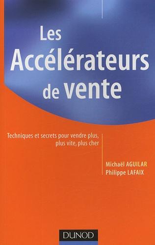 Michaël Aguilar et Philippe Lafaix - Les accélérateurs de vente - Techniques et secrets pour vendre plus, plus vite, plus cher.