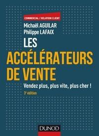 Michaël Aguilar et Philippe Lafaix - Les accélérateurs de vente - Vendez plus, plus vite, plus cher !.