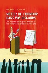 Michaël Aguilar - Mettez de l'humour dans vos discours - 200 histoires drôles pour dynamiser toutes vos prises de paroles professionnelles.