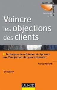 Michaël Aguilar - Vaincre les objections des clients - 3ème édition - Techniques de réfutation et réponses aux 55 objections les plus fréquentes.