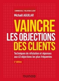 Michaël Aguilar - Vaincre les objections des clients - 4e éd. - Techniques de réfutation et réponses aux 60 objections les plus fréquentes.