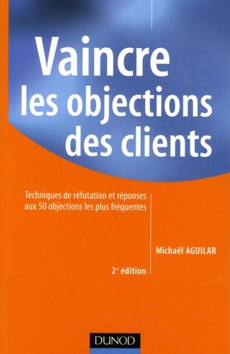 Michaël Aguilar - Vaincre les objections des clients - Techniques de réfutation et réponses aux 50 objections les plus fréquentes.