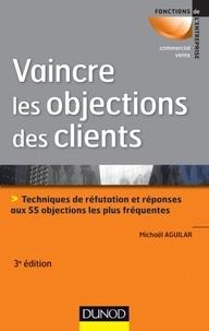 Michaël Aguilar - Vaincre les objections des clients - Techniques de réfutation et réponses aux 55 objections les plus fréquentes.
