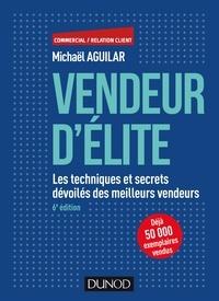 Michaël Aguilar - Vendeur d'élite - 6e éd. - Les techniques et secrets dévoilés des meilleurs vendeurs.
