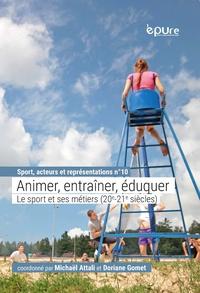 Michaël Attali et Doriane Gomet - Animer, entraîner, éduquer - Le sport et ses métiers (XXe-XXIe siècles).