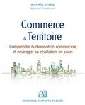 Michaël Aymes - Commerce & Territoire - Comprendre l'urbanisation commerciale et envisager sa révolution en cours.