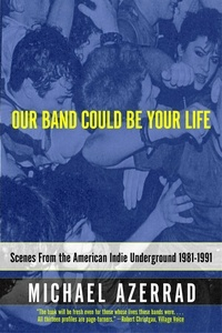 Michael Azerrad - Our Band Could Be Your Life - Scenes from the American Indie Underground, 1981-1991.