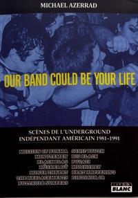 Michael Azerrad - Our band could be your life - Scènes de l'underground indépendant américain 1981-1991.