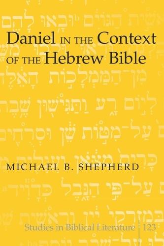 Michael b. Shepherd - Daniel in the Context of the Hebrew Bible.