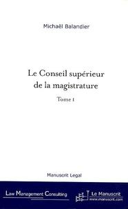 Michaël Balandier - Le Conseil supérieur de la magistrature - De la révision constitutionnelle du 27 Juillet 1993 aux enjeux actuels, tome I.