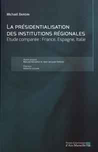 Michaël Bardin - La présidentialisation des institutions régionales - Etude comparée : France, Espagne, Italie.