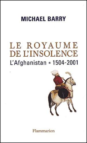 Michael Barry - Le royaume de l'insolence - L'Afghanistan, 1504-2001.