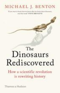 Michael Benton - The Dinosaurs Rediscovered - How a Scientific Revolution is Rewriting History.