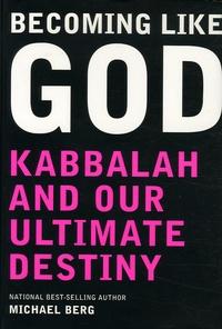 Michael Berg - Becoming Like God - Kabbalah and Our Ultimate Destiny.