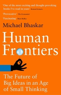 Michael Bhaskar - Human Frontiers - The Future of Big Ideas in an Age of Small Thinking.