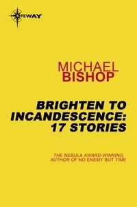 Michael Bishop - Brighten to Incandescence: 17 Stories.