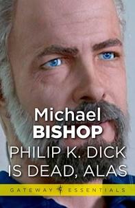 Michael Bishop - Philip K Dick is Dead, Alas.