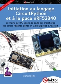 Michaël Bottin - Initiation au langage CircuitPython et à la puce nRF52840 - En moins de 100 lignes de code par projet avec les cartes Feather Sense et Clue Express d'Adafruit.