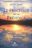 Michael Brown - Le processus de la Présence - Un voyage au coeur de la conscience du moment présent.