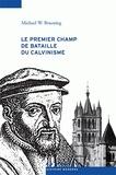 Michael Bruening - Le premier champ du bataille du calvinisme - Conflits et réforme dans le pays de Vaud, 1528-1559.