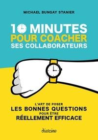 10 minutes pour coacher ses collaborateurs- L'art de poser les bonnes questions pour être réellement efficace - Michael Bungay Stanier pdf epub