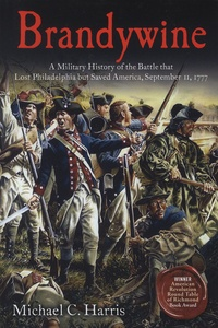Michael-C Harris - Brandywine - A Military History of the Battle That Lost Philadelphia but Saved America, September 11, 1777.