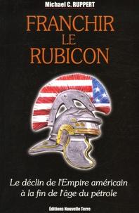 Michael-C Ruppert - Franchir le Rubicon - Tome 1, Le déclin de l'Empire américain à la fin de l'âge du pétrole.