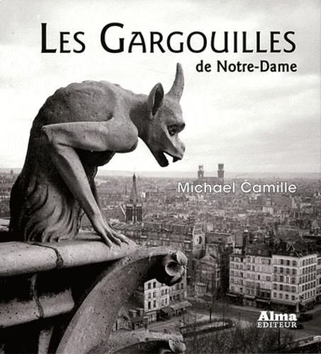 Michael Camille - Les Gargouilles de Notre-Dame - Médiévalisme et monstres de la modernité.
