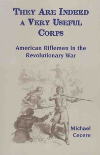 Michael Cecere - They Are Indeed a Very Useful Corps - American Riflemen in the Revolutionary War.
