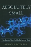 Michael D. Fayer - Absolutely Small - How Quantum Theory Explains Our Everyday World.