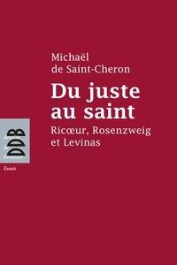 Michaël de Saint-Chéron - Du juste au saint - Ricoeur, Rosenzweig et Levinas.