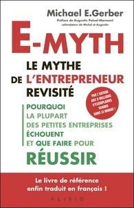 Michael-E Gerber - E-myth : le mythe de l'entrepreneur revisité - Pourquoi la plupart des petites entreprises échouent et que faire pour réussir.