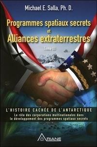 Michael E. Salla - Programmes spatiaux secrets et alliances extraterrestres Tome 3 : L'histoire cachée de l'Antartique - Le rôle des corporations multinationales dans le développement des programmes spatiaux secrets.