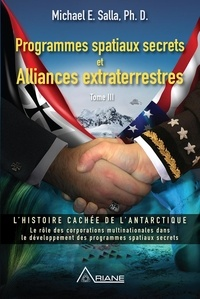 Michael E. Salla et Frédérick Letia - Programmes spatiaux secrets et alliances extraterrestres, tome III - L'histoire cachée de l'Antarctique.