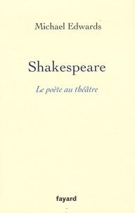 Michael Edwards - Shakespeare : Le poète au théâtre.