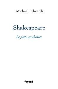 Michael Edwards - Shakespeare, le poète au théâtre.