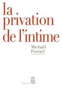 Michaël Foessel - La privation de l'intime - Mises en scène politiques des sentiments.
