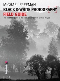 Michael Freeman - Black & White Photography Field Guide - The Art of Creating Digital Monochrome.