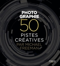 Michael Freeman - Photographie - 50 pistes créatives.