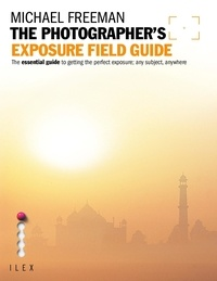 Michael Freeman - The Photographer's Exposure Field Guide - The Essential Guide to Getting the Perfect Exposure; Any Subject, Anywhere.