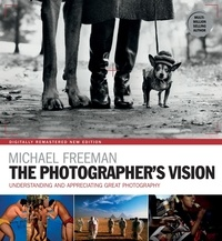 Michael Freeman - The Photographer's Vision Remastered - Understanding and Appreciating Great Photography.