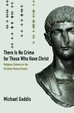 Michael Gaddis - There Is No Crime for Those Who Have Christ - Religious Violence in the Christian Roman Empire.